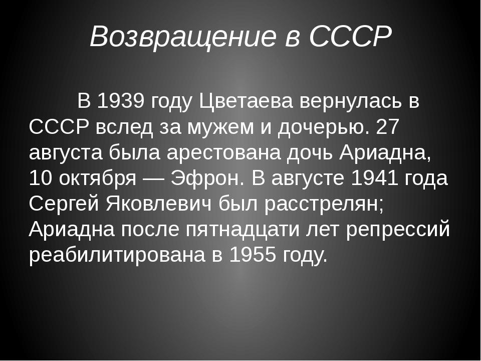 Возвращение в СССР В 1939 году Цветаева вернулась в СССР вслед за мужем и д...