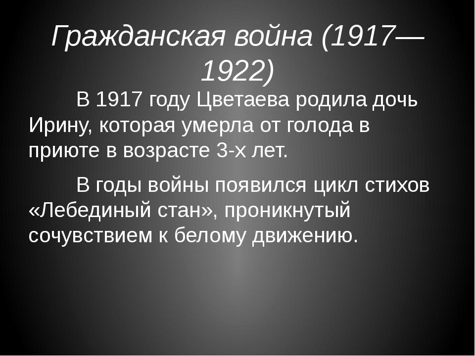 Гражданская война (1917—1922) В 1917 году Цветаева родила дочь Ирину, котор...