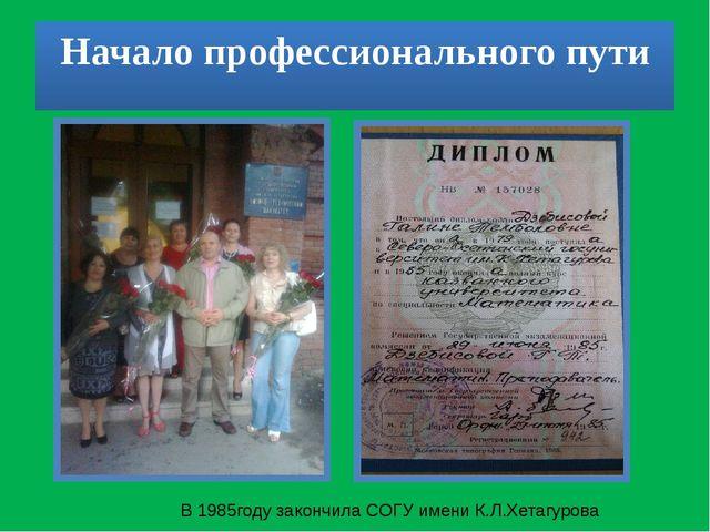 Начало профессионального пути В 1985году закончила СОГУ имени К.Л.Хетагурова
