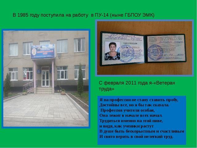В 1985 году поступила на работу в ПУ-14 (ныне ГБПОУ ЭМК) С февраля 2011 года...