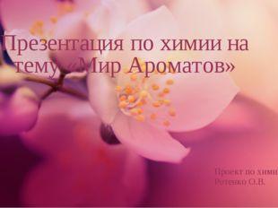 Презентация по химии на тему «Мир Ароматов» Проект по химии Ротенко О.В.