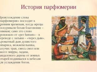 История парфюмерии Происхождение слова «парфюмерия» восходит к древним времен
