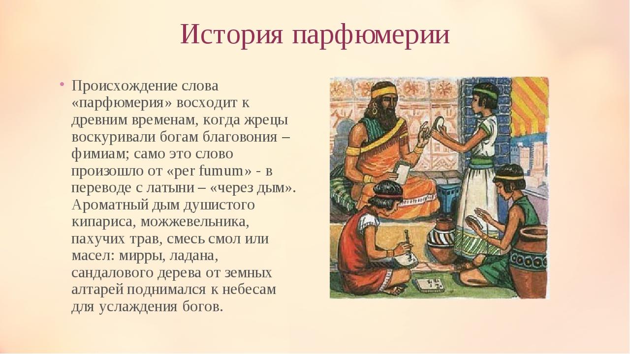 История парфюмерии Происхождение слова «парфюмерия» восходит к древним времен...