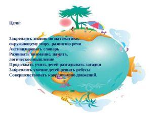 Цели: Закреплять знания по математике, окружающему миру, развитию речи Активи