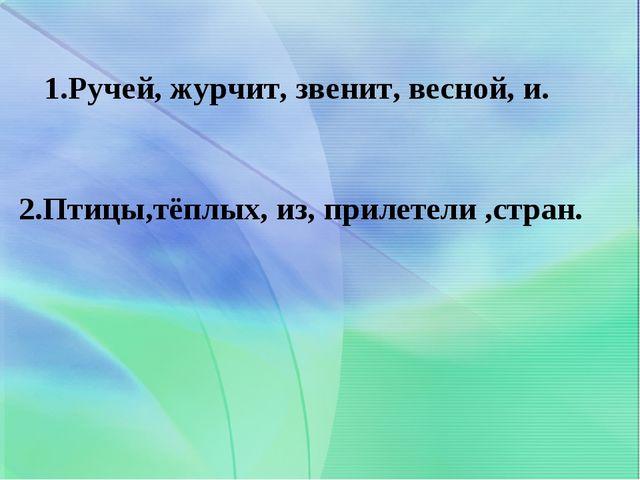 1.Ручей, журчит, звенит, весной, и. 2.Птицы,тёплых, из, прилетели ,стран.