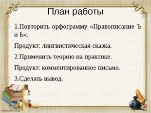 План работы 1.Повторить орфограмму «Правописание Ъ и Ь». Продукт: лингвистиче