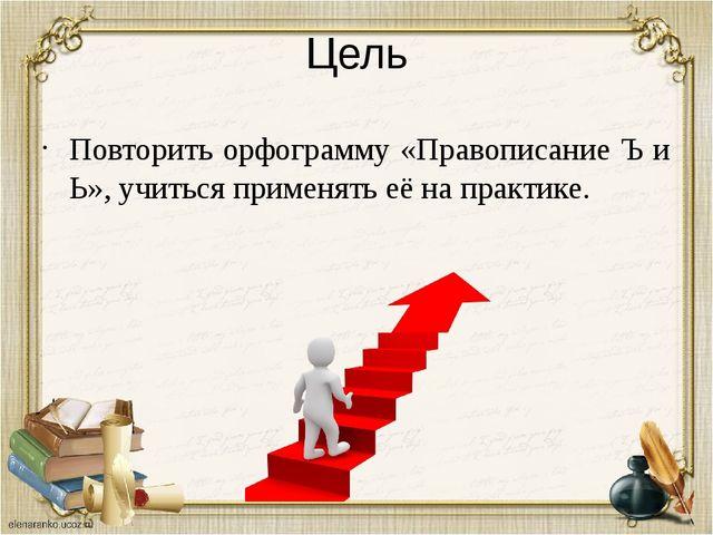 Цель Повторить орфограмму «Правописание Ъ и Ь», учиться применять её на практ...