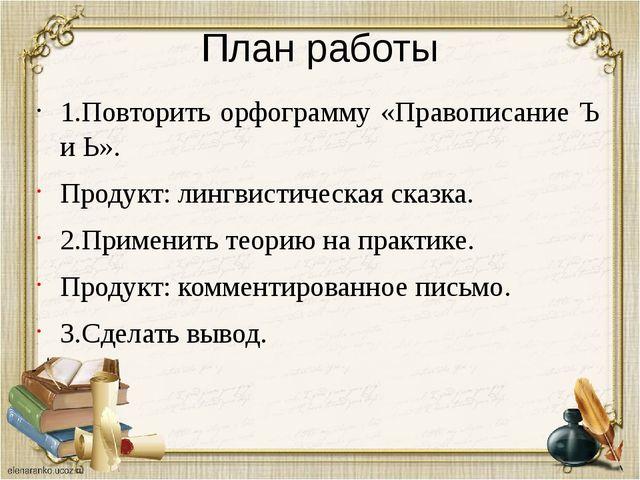 План работы 1.Повторить орфограмму «Правописание Ъ и Ь». Продукт: лингвистиче...