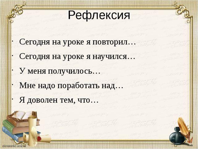 Рефлексия Сегодня на уроке я повторил… Сегодня на уроке я научился… У меня по...