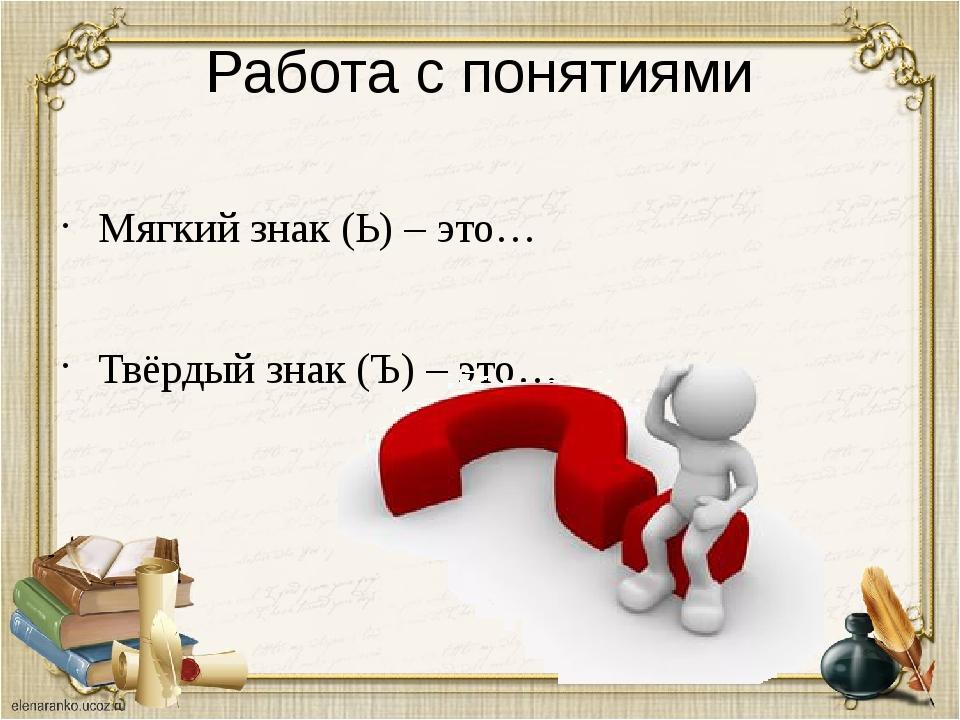 Работа с понятиями Мягкий знак (Ь) – это… Твёрдый знак (Ъ) – это…