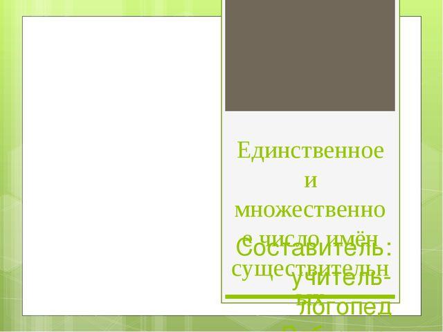 Единственное и множественное число имён существительных Составитель: учитель-...