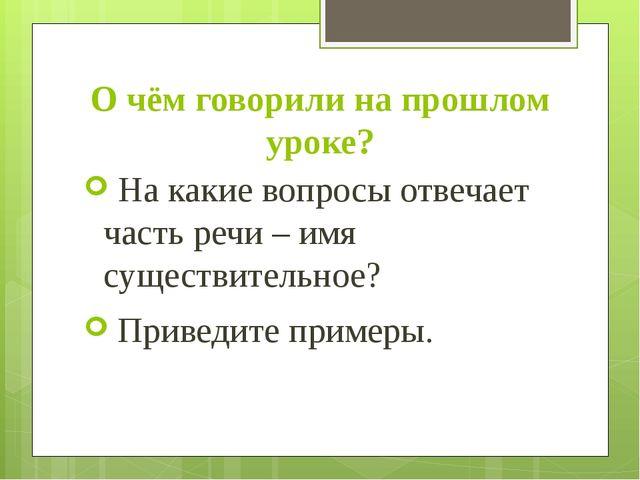 О чём говорили на прошлом уроке? На какие вопросы отвечает часть речи – имя с...