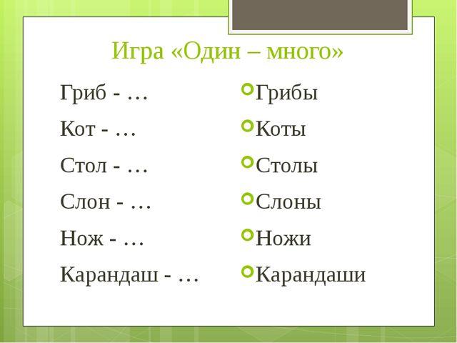 Игра «Один – много» Гриб - … Кот - … Стол - … Слон - … Нож - … Карандаш - … Г...