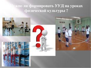 Нужно ли формировать УУД на уроках физической культуры ?
