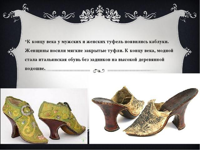 Обувь К концу века у мужских и женских туфель появились каблуки. Женщины нос...
