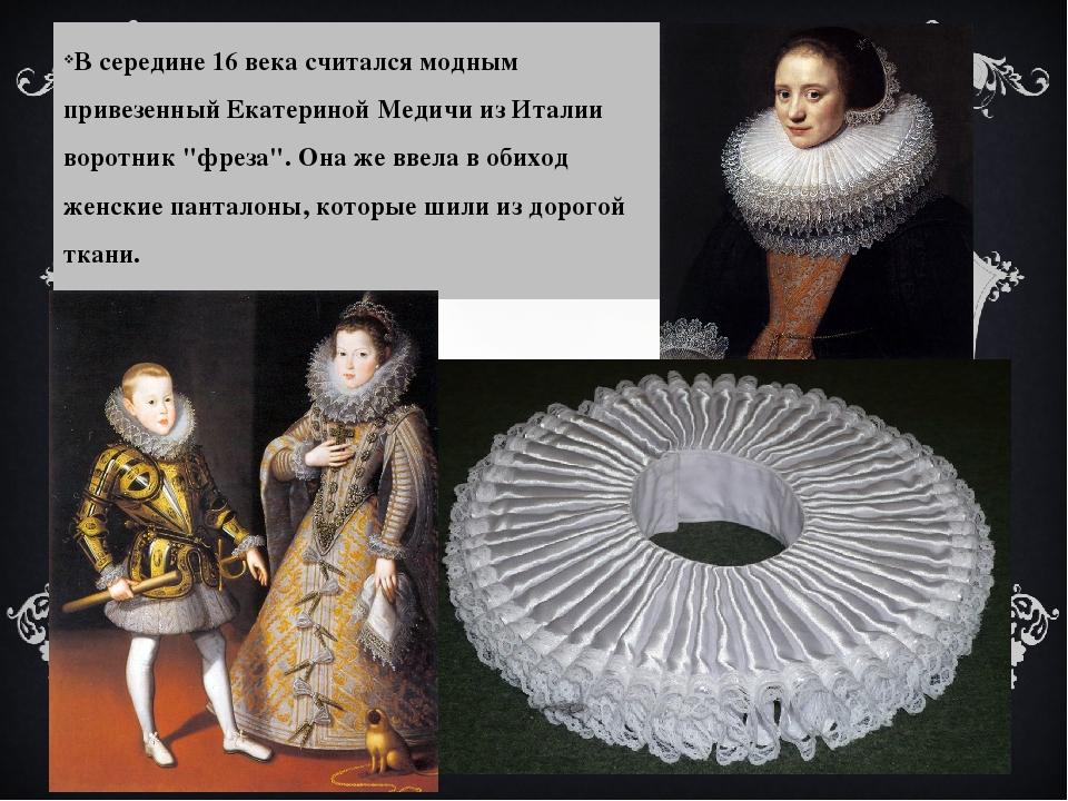 В середине 16 века считался модным привезенный Екатериной Медичи из Италии во...