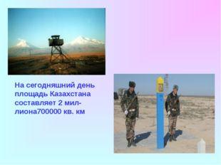 На сегодняшний день площадь Казахстана составляет 2 мил-лиона700000 кв. км