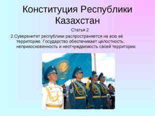 Конституция Республики Казахстан Статья 2 2.Суверенитет республики распростра
