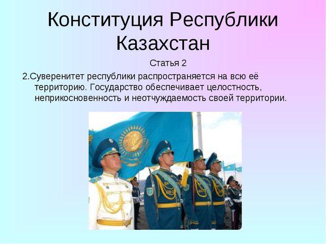 Конституция Республики Казахстан Статья 2 2.Суверенитет республики распростра...