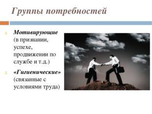 Группы потребностей Мотивирующие (в признании, успехе, продвижении по службе