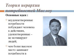 Теория иерархии потребностей Маслоу Основные идеи : неудовлетворенные потребн