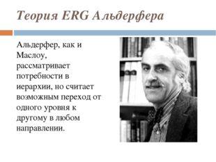 Теория ERG Альдерфера Альдерфер, как и Маслоу, рассматривает потребности в ие