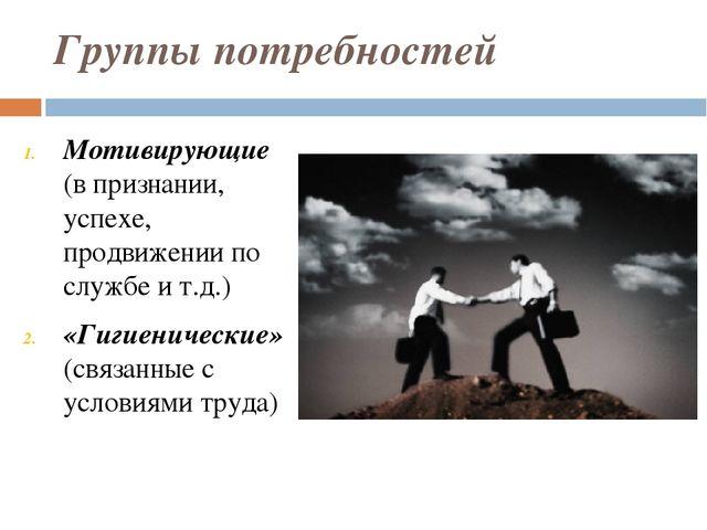 Группы потребностей Мотивирующие (в признании, успехе, продвижении по службе...
