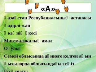 «А» Қазақстан Республикасының астанасы Қадірлі жан Әкеңнің әкесі Математикалы