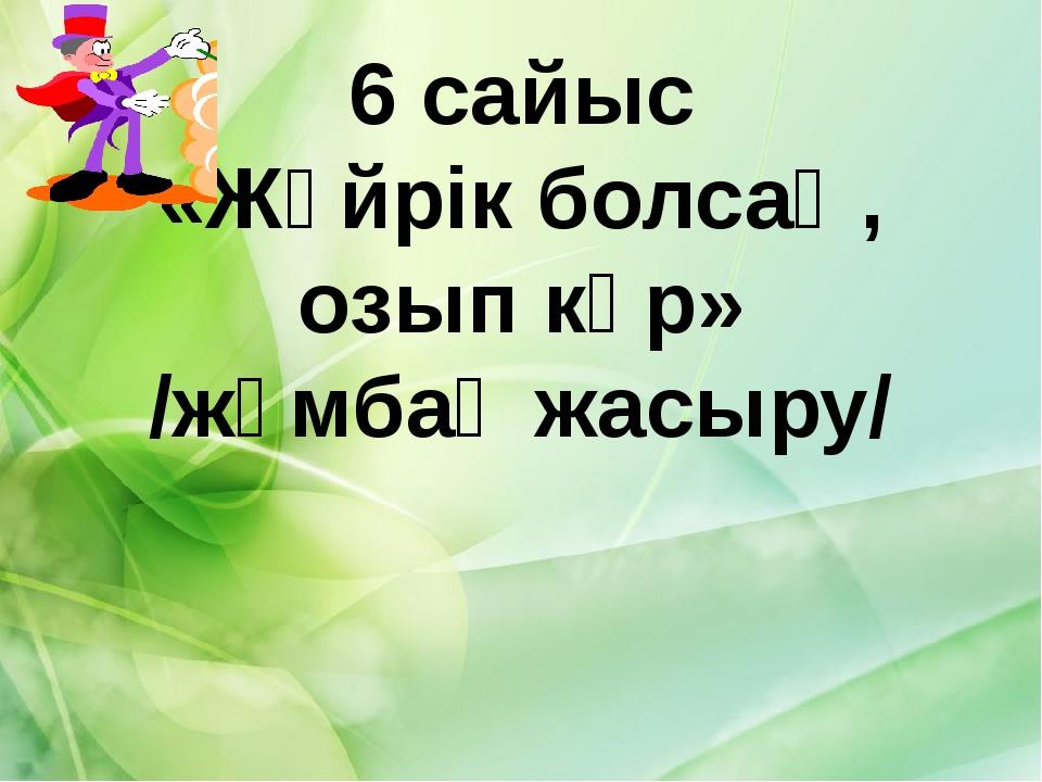6 сайыс «Жүйрік болсаң, озып көр» /жұмбақ жасыру/