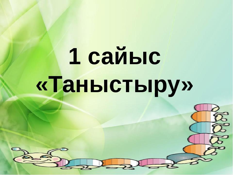 1 сайыс «Таныстыру»