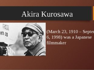 Akira Kurosawa (March 23, 1910 – September 6, 1998) was a Japanese filmmaker