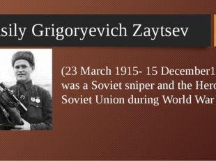Vasily Grigoryevich Zaytsev (23 March 1915- 15 December1991) was a Soviet sni