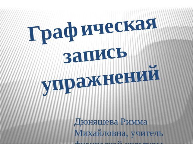 Графическая запись упражнений Дюняшева Римма Михайловна, учитель физической к...