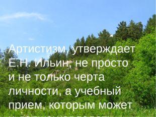 Артистизм, утверждает Е.Н. Ильин, не просто и не только черта личности, а уче