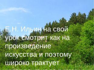 Е.Н. Ильин на свой урок смотрит как на произведение искусства и поэтому широк