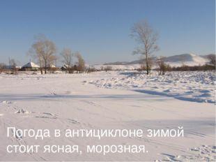 Погода в антициклоне зимой стоит ясная, морозная.