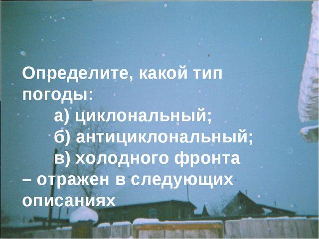 Определите, какой тип погоды: а) циклональный; б) антициклональный; в) хол...