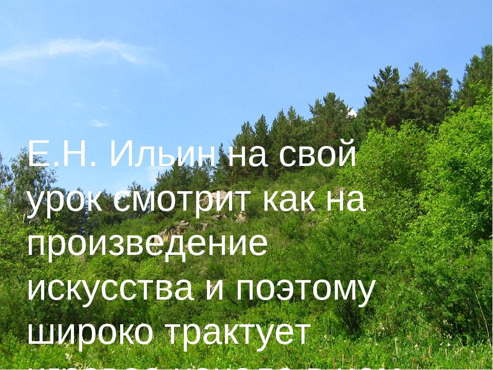 Е.Н. Ильин на свой урок смотрит как на произведение искусства и поэтому широк...