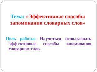 Тема: «Эффективные способы запоминания словарных слов» Цель работы: Научиться