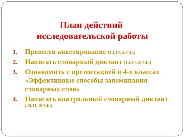 План действий исследовательской работы Провести анкетирование (14.10. 2014г.)...