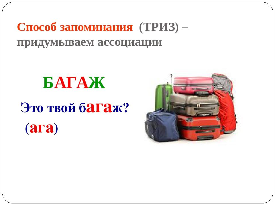 Способ запоминания (ТРИЗ) – придумываем ассоциации БАГАЖ Это твой багаж? (ага)