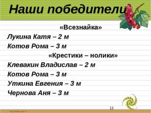 Наши победители «Всезнайка» Лукина Катя – 2 м Котов Рома – 3 м «Крестики – но