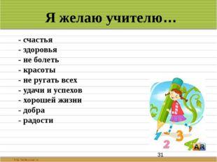 Я желаю учителю… - счастья - здоровья - не болеть - красоты - не ругать всех