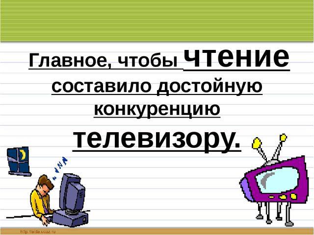 Главное, чтобы чтение составило достойную конкуренцию телевизору.