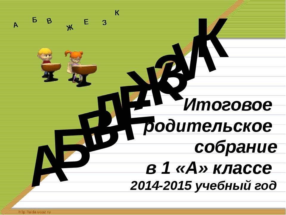 Итоговое родительское собрание в 1 «А» классе 2014-2015 учебный год Д А И Б...