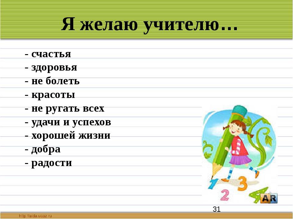 Я желаю учителю… - счастья - здоровья - не болеть - красоты - не ругать всех...