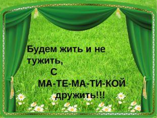 Будем жить и не тужить, С МА-ТЕ-МА-ТИ-КОЙ дружить!!!