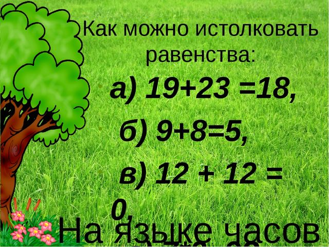 Как можно истолковать равенства: а) 19+23 =18, б) 9+8=5, в) 12 + 12 = 0, г) 7...
