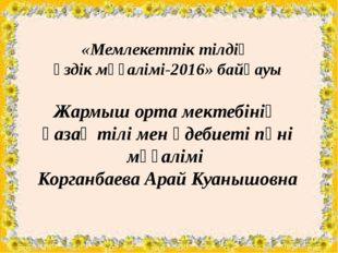«Мемлекеттік тілдің үздік мұғалімі-2016» байқауы Жармыш орта мектебінің қаза