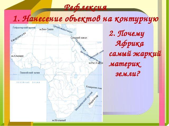 Рефлексия 1. Нанесение объектов на контурную карту 2. Почему Африка самый жар...